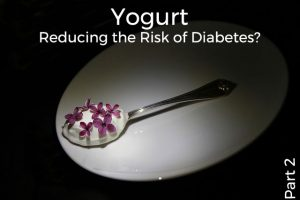 Yogurt: Reducing the Risk of Diabetes? (Part 2)